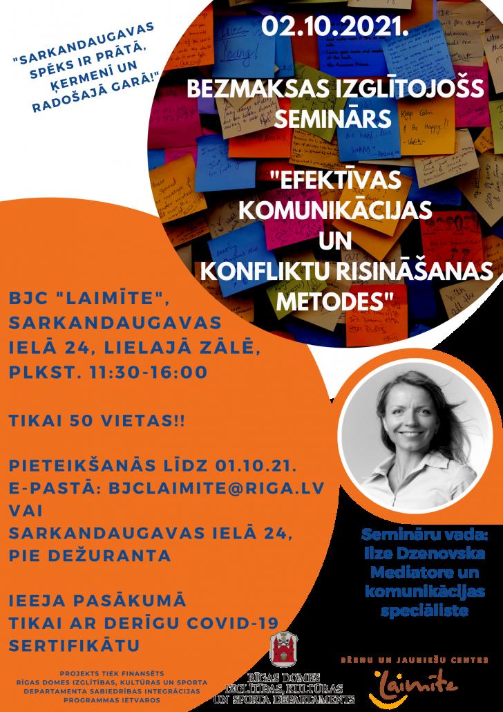 """Plakāts - Sabiedrības integrācijas projekta """"Sarkandaugavas spēks ir prātā, ķermenī un radošajā garā"""" ietvaros, Bērnu un jauniešu centrs """"Laimīte"""" piedāvā 02.10.2021. plkst. 11:30-16:00 lielisku iespēju jauniešiem, pieaugušajiem un senioriem pievienoties bezmaksas izglītojošajā seminārā """"Efektīvas komunikācijas un konfliktu risināšanas metodes"""". Šajā seminārā būs iespēja iepazīt tuvāk pašiem sevi, savu vajadzību apzināšanos un izprašanu, iegūt prasmes cieņpilnai komunikācijai, kā arī izmantojot dažādas tehnikas, iemācīties kā konstruktīvi risināt konflikta situācijas savā ikdienas un darba vidē. Semināru vadīs aizrautīgā Ilze Dzenovska, kura ir praktizējoša akreditēta mediatore ar vairāk kā septiņu gadu pieredzi konfliktu risināšanā un miera vairošanas jomā starptautiskos projektos ASV un Latvijā. Specializējas konfliktu risināšanā organizācijās un starp privātpersonām. Viņa vada meditācijas strīdus gadījumus uzņēmējdarbībā, komandu darbā, darba tiesiskajās attiecībās, kā arī ģimenes, kopienu un vides konfliktu jomā. Projekts tiek finansēts Rīgas domes Izglītības, kultūras un sporta departamenta Sabiedrības integrācijas programmas ietvaros. Tiekamies, asinām savu prātu un iegūstam vērtīgas zināšanas!"""